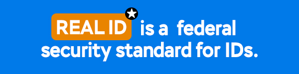 REAL ID is a federal security standard for IDs